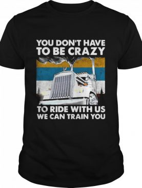 You Don't Have To Be Crazy To Ride With Us We Can Train You Vintage shirt